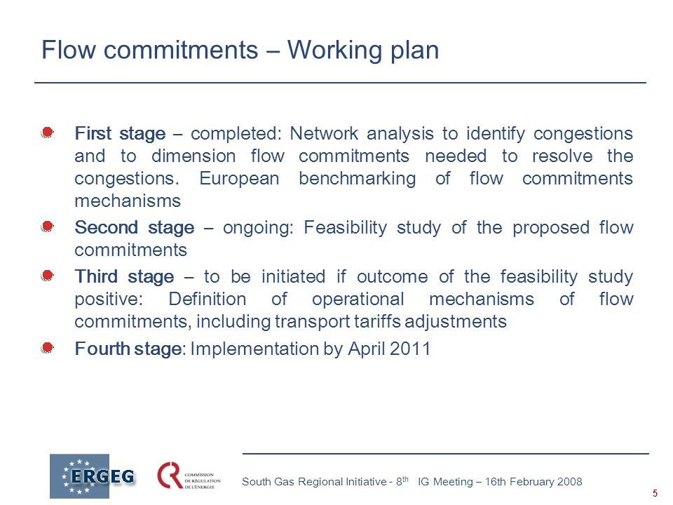 5 South Gas Regional Initiative - 8 th IG Meeting – 16th February 2008 Flow commitments – Working plan First stage – completed: Network analysis to identify congestions and to dimension flow commitments needed to resolve the congestions.