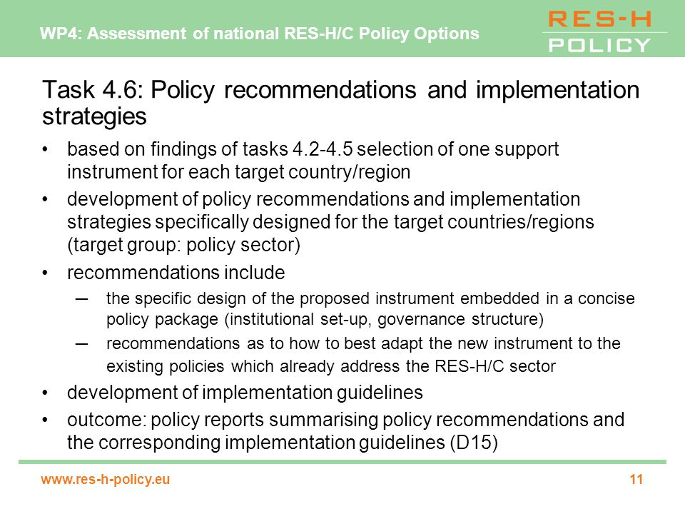 WP4: Assessment of national RES-H/C Policy Options   Task 4.6: Policy recommendations and implementation strategies based on findings of tasks selection of one support instrument for each target country/region development of policy recommendations and implementation strategies specifically designed for the target countries/regions (target group: policy sector) recommendations include ─the specific design of the proposed instrument embedded in a concise policy package (institutional set-up, governance structure) ─recommendations as to how to best adapt the new instrument to the existing policies which already address the RES-H/C sector development of implementation guidelines outcome: policy reports summarising policy recommendations and the corresponding implementation guidelines (D15)