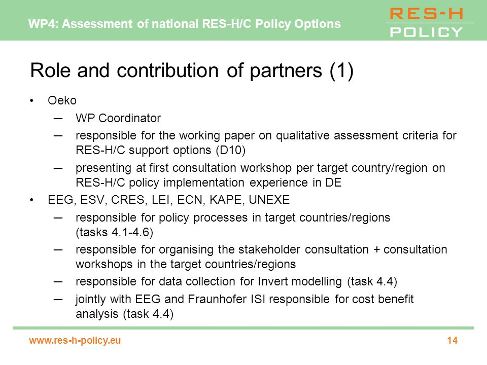 WP4: Assessment of national RES-H/C Policy Options   Role and contribution of partners (1) Oeko ─WP Coordinator ─responsible for the working paper on qualitative assessment criteria for RES-H/C support options (D10) ─presenting at first consultation workshop per target country/region on RES-H/C policy implementation experience in DE EEG, ESV, CRES, LEI, ECN, KAPE, UNEXE ─responsible for policy processes in target countries/regions (tasks ) ─responsible for organising the stakeholder consultation + consultation workshops in the target countries/regions ─responsible for data collection for Invert modelling (task 4.4) ─jointly with EEG and Fraunhofer ISI responsible for cost benefit analysis (task 4.4)