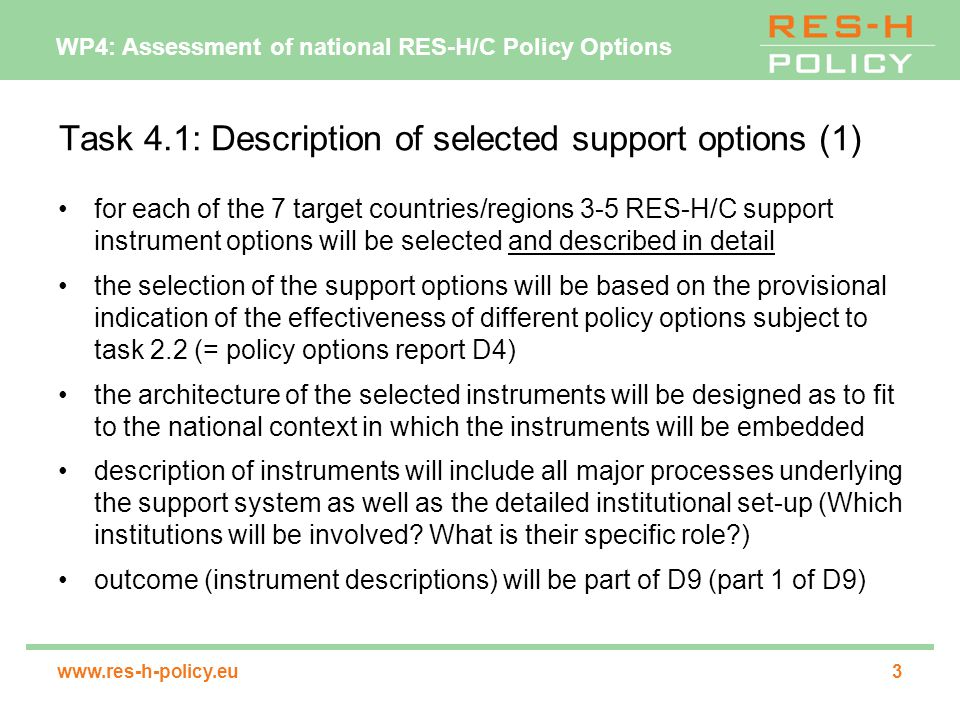 WP4: Assessment of national RES-H/C Policy Options   Task 4.1: Description of selected support options (1) for each of the 7 target countries/regions 3-5 RES-H/C support instrument options will be selected and described in detail the selection of the support options will be based on the provisional indication of the effectiveness of different policy options subject to task 2.2 (= policy options report D4) the architecture of the selected instruments will be designed as to fit to the national context in which the instruments will be embedded description of instruments will include all major processes underlying the support system as well as the detailed institutional set-up (Which institutions will be involved.