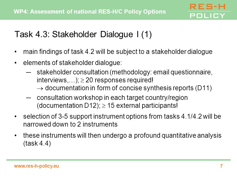 WP4: Assessment of national RES-H/C Policy Options   Task 4.3: Stakeholder Dialogue I (1) main findings of task 4.2 will be subject to a stakeholder dialogue elements of stakeholder dialogue: ─stakeholder consultation (methodology:  questionnaire, interviews,…);  20 responses required.