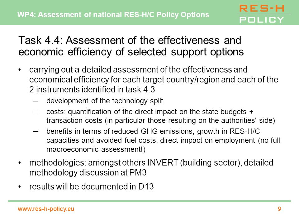 WP4: Assessment of national RES-H/C Policy Options   Task 4.4: Assessment of the effectiveness and economic efficiency of selected support options carrying out a detailed assessment of the effectiveness and economical efficiency for each target country/region and each of the 2 instruments identified in task 4.3 ─development of the technology split ─costs: quantification of the direct impact on the state budgets + transaction costs (in particular those resulting on the authorities side) ─benefits in terms of reduced GHG emissions, growth in RES-H/C capacities and avoided fuel costs, direct impact on employment (no full macroeconomic assessment!) methodologies: amongst others INVERT (building sector), detailed methodology discussion at PM3 results will be documented in D13