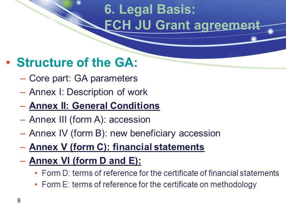 9 Structure of the GA: –Core part: GA parameters –Annex I: Description of work –Annex II: General Conditions –Annex III (form A): accession –Annex IV (form B): new beneficiary accession –Annex V (form C): financial statements –Annex VI (form D and E): Form D: terms of reference for the certificate of financial statements Form E: terms of reference for the certificate on methodology 6.