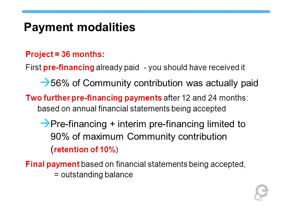 Project = 36 months: First pre-financing already paid - you should have received it  56% of Community contribution was actually paid Two further pre-financing payments after 12 and 24 months: based on annual financial statements being accepted  Pre-financing + interim pre-financing limited to 90% of maximum Community contribution ( retention of 10%) Final payment based on financial statements being accepted, = outstanding balance