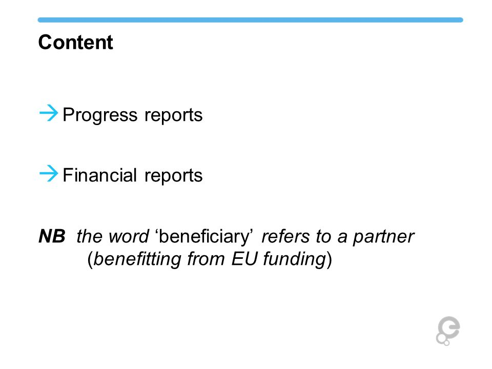 Content  Progress reports  Financial reports NB the word 'beneficiary' refers to a partner (benefitting from EU funding)