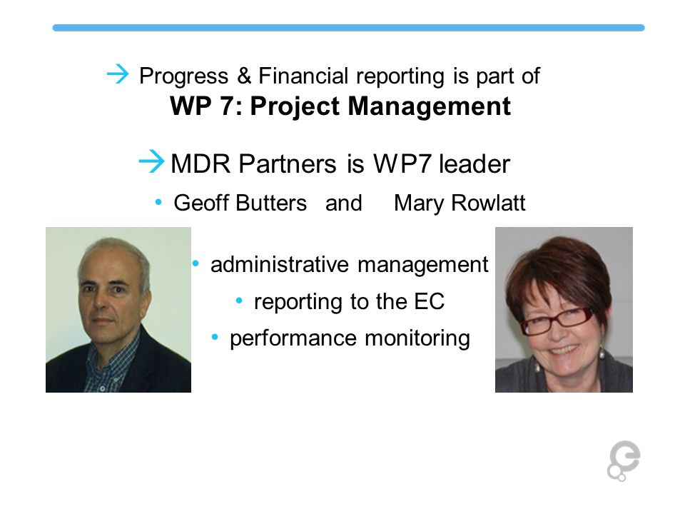  Progress & Financial reporting is part of WP 7: Project Management  MDR Partners is WP7 leader Geoff ButtersandMary Rowlatt administrative management reporting to the EC performance monitoring