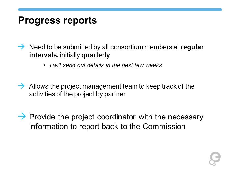  Need to be submitted by all consortium members at regular intervals, initially quarterly I will send out details in the next few weeks  Allows the project management team to keep track of the activities of the project by partner  Provide the project coordinator with the necessary information to report back to the Commission