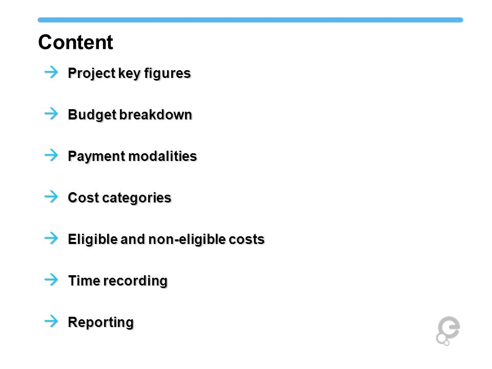 Content  Project key figures  Budget breakdown  Payment modalities  Cost categories  Eligible and non-eligible costs  Time recording  Reporting