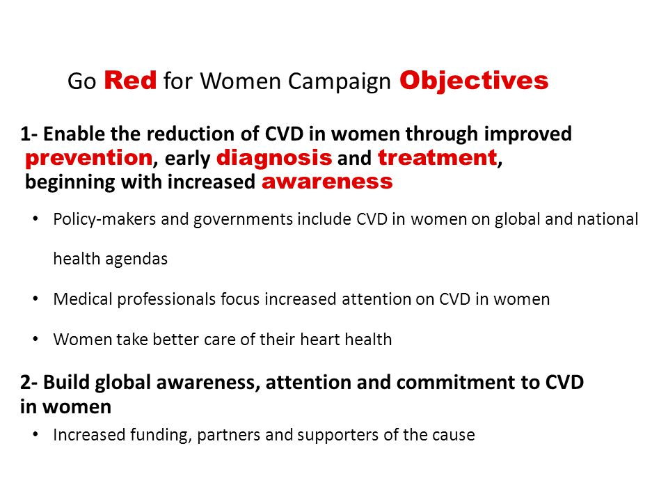 1- Enable the reduction of CVD in women through improved prevention, early diagnosis and treatment, beginning with increased awareness Policy-makers and governments include CVD in women on global and national health agendas Medical professionals focus increased attention on CVD in women Women take better care of their heart health 2- Build global awareness, attention and commitment to CVD in women Increased funding, partners and supporters of the cause Go Red for Women Campaign Objectives