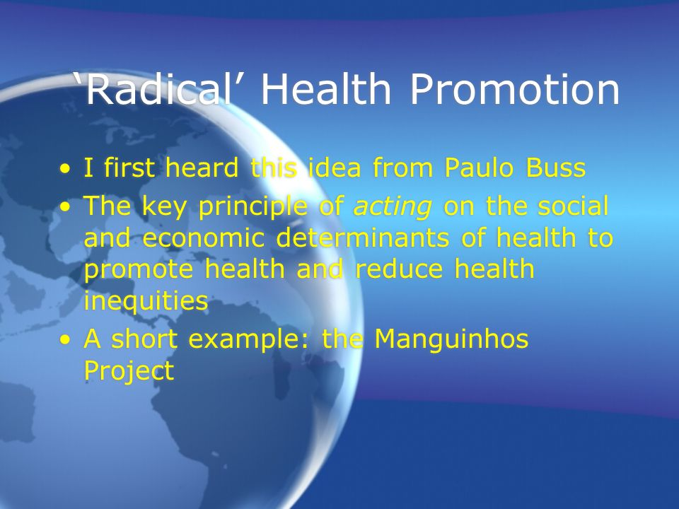 'Radical' Health Promotion I first heard this idea from Paulo Buss The key principle of acting on the social and economic determinants of health to promote health and reduce health inequities A short example: the Manguinhos Project I first heard this idea from Paulo Buss The key principle of acting on the social and economic determinants of health to promote health and reduce health inequities A short example: the Manguinhos Project