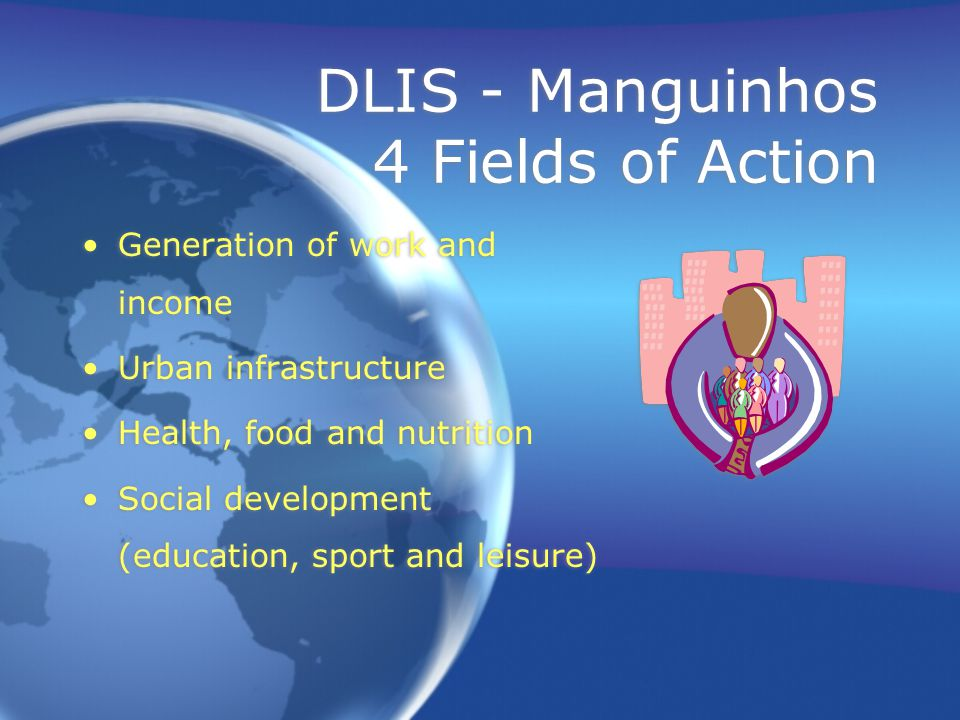 DLIS - Manguinhos 4 Fields of Action Generation of work and income Urban infrastructure Health, food and nutrition Social development (education, sport and leisure) Generation of work and income Urban infrastructure Health, food and nutrition Social development (education, sport and leisure)