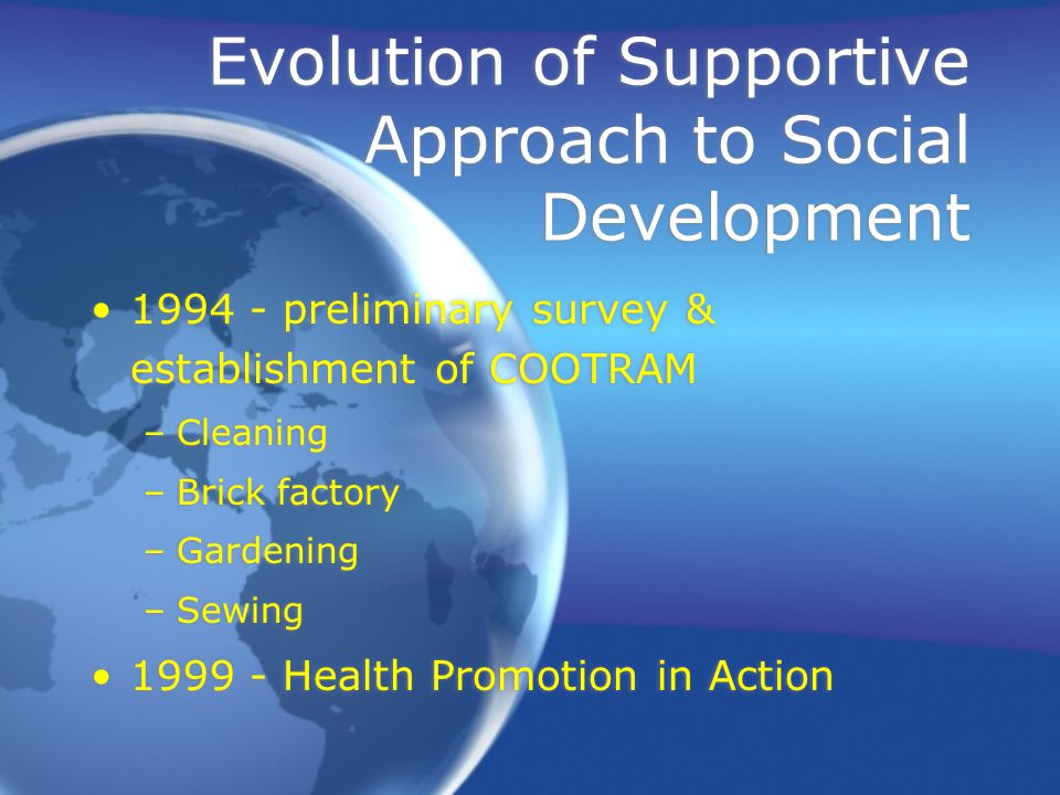 1994 - preliminary survey & establishment of COOTRAM –Cleaning –Brick factory –Gardening –Sewing 1999 - Health Promotion in Action Evolution of Supportive Approach to Social Development