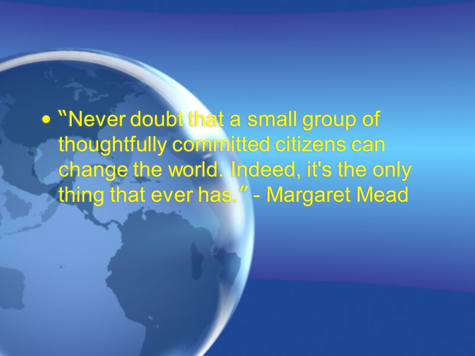 Never doubt that a small group of thoughtfully committed citizens can change the world.