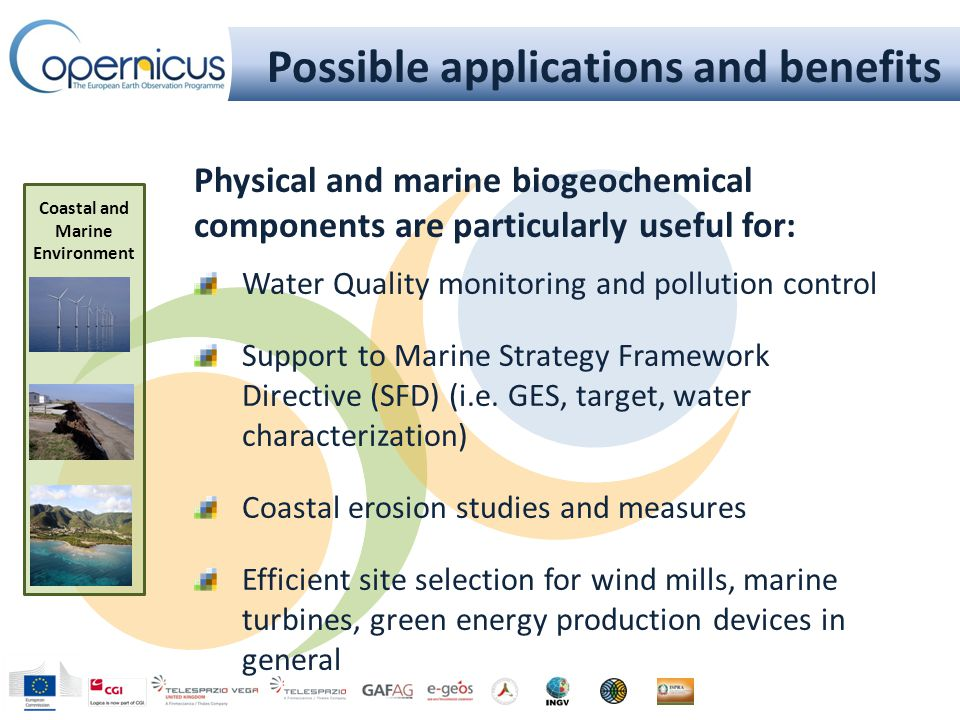 Possible applications and benefits Coastal and Marine Environment Physical and marine biogeochemical components are particularly useful for: Water Quality monitoring and pollution control Support to Marine Strategy Framework Directive (SFD) (i.e.