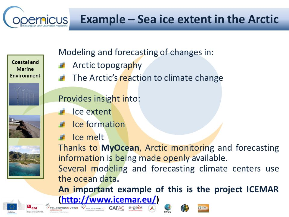 Example – Sea ice extent in the Arctic Modeling and forecasting of changes in: Arctic topography The Arctic's reaction to climate change Provides insight into: Ice extent Ice formation Ice melt Thanks to MyOcean, Arctic monitoring and forecasting information is being made openly available.