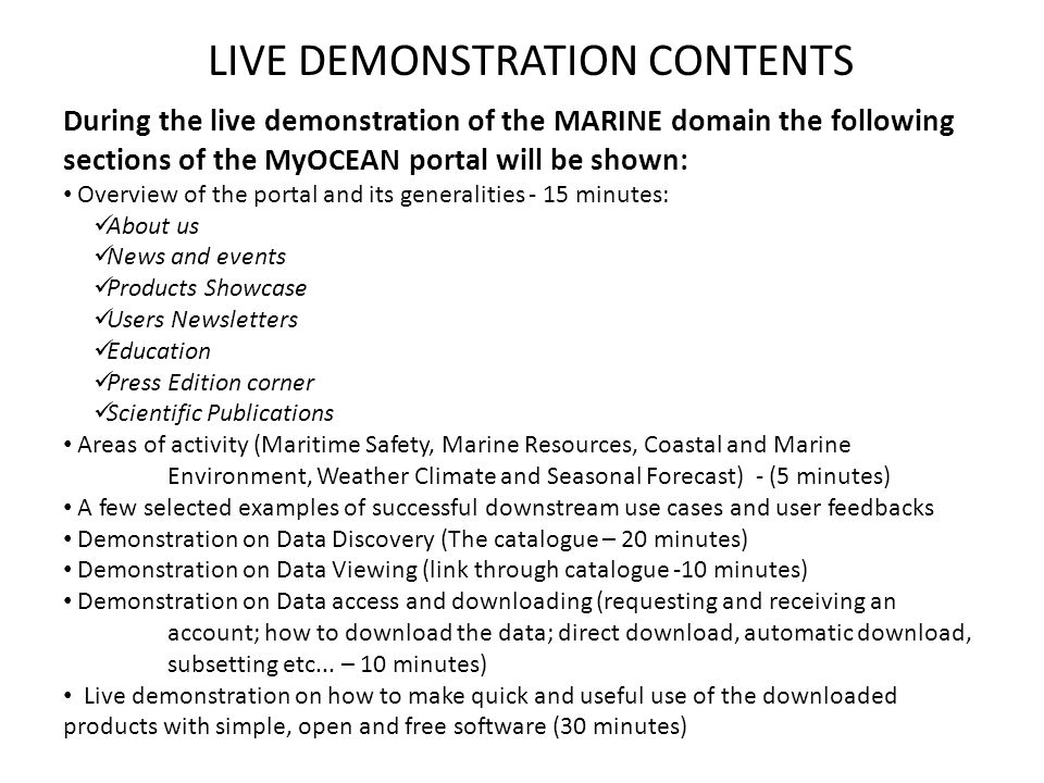 LIVE DEMONSTRATION CONTENTS During the live demonstration of the MARINE domain the following sections of the MyOCEAN portal will be shown: Overview of the portal and its generalities - 15 minutes: About us News and events Products Showcase Users Newsletters Education Press Edition corner Scientific Publications Areas of activity (Maritime Safety, Marine Resources, Coastal and Marine Environment, Weather Climate and Seasonal Forecast) - (5 minutes) A few selected examples of successful downstream use cases and user feedbacks Demonstration on Data Discovery (The catalogue – 20 minutes) Demonstration on Data Viewing (link through catalogue -10 minutes) Demonstration on Data access and downloading (requesting and receiving an account; how to download the data; direct download, automatic download, subsetting etc...