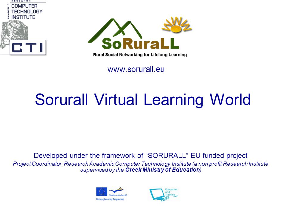 Sorurall Virtual Learning World Developed under the framework of SORURALL EU funded project Project Coordinator: Research Academic Computer Technology Institute (a non profit Research Institute supervised by the Greek Ministry of Education)