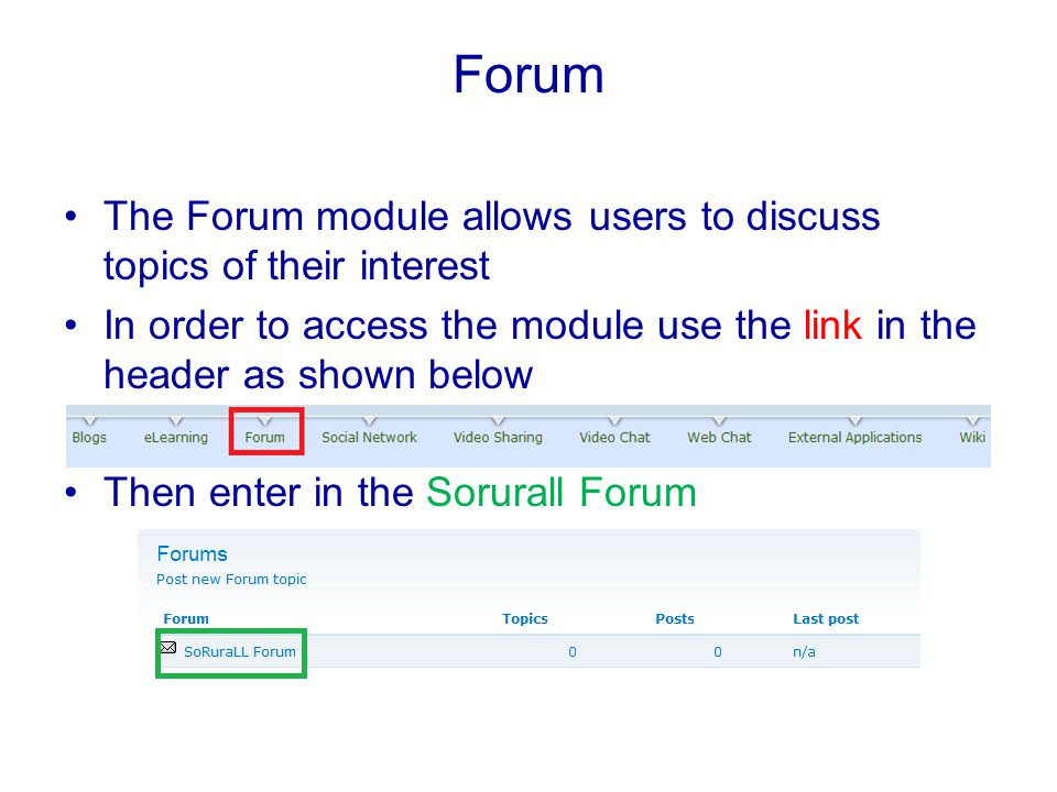 Forum The Forum module allows users to discuss topics of their interest In order to access the module use the link in the header as shown below Then enter in the Sorurall Forum