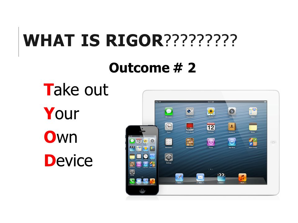 WHAT IS RIGOR Outcome # 2 Take out Your Own Device