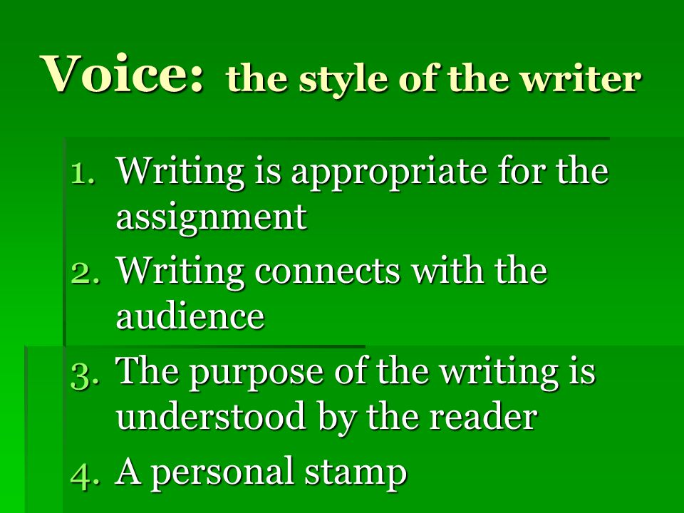 Voice: the style of the writer 1.Writing is appropriate for the assignment 2.Writing connects with the audience 3.The purpose of the writing is understood by the reader 4.A personal stamp