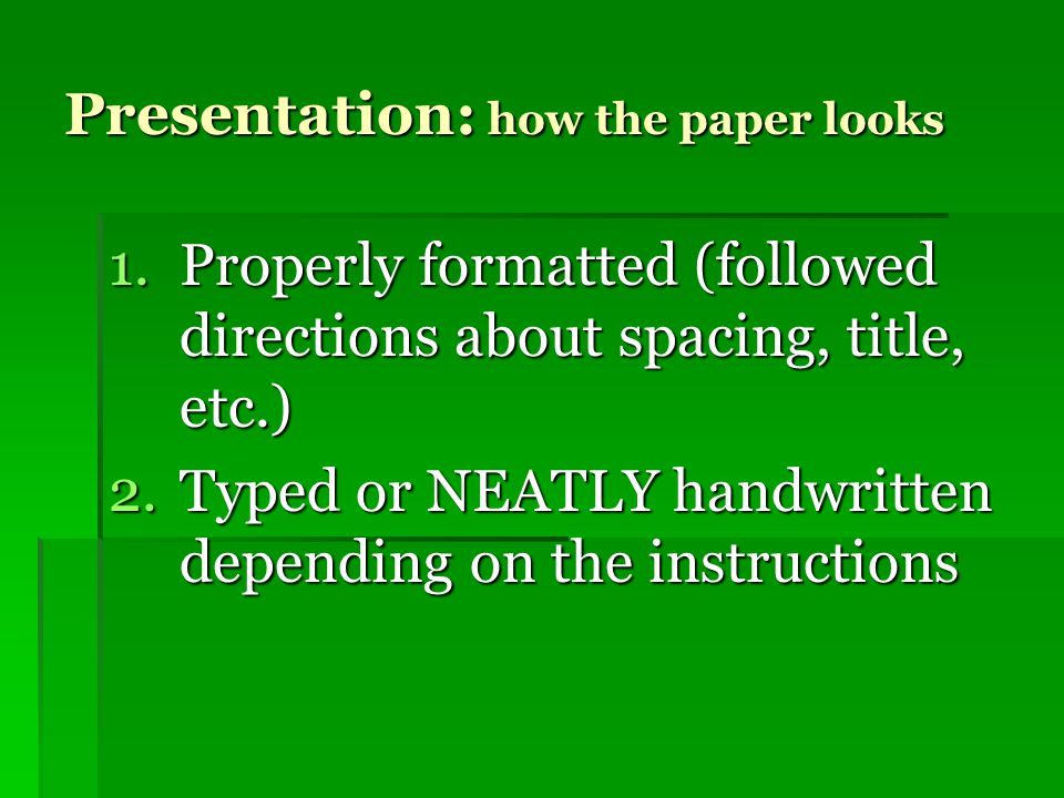Presentation: how the paper looks 1.Properly formatted (followed directions about spacing, title, etc.) 2.Typed or NEATLY handwritten depending on the instructions