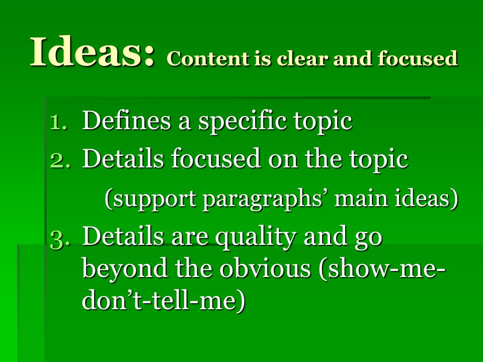 Ideas: Content is clear and focused 1.Defines a specific topic 2.Details focused on the topic (support paragraphs' main ideas) (support paragraphs' main ideas) 3.Details are quality and go beyond the obvious (show-me- don't-tell-me)