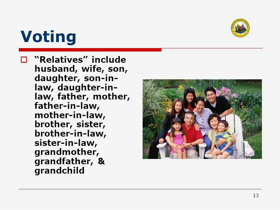 13 Voting  Relatives include husband, wife, son, daughter, son-in- law, daughter-in- law, father, mother, father-in-law, mother-in-law, brother, sister, brother-in-law, sister-in-law, grandmother, grandfather, & grandchild