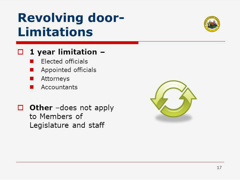 17 Revolving door- Limitations  1 year limitation – Elected officials Appointed officials Attorneys Accountants  Other –does not apply to Members of Legislature and staff