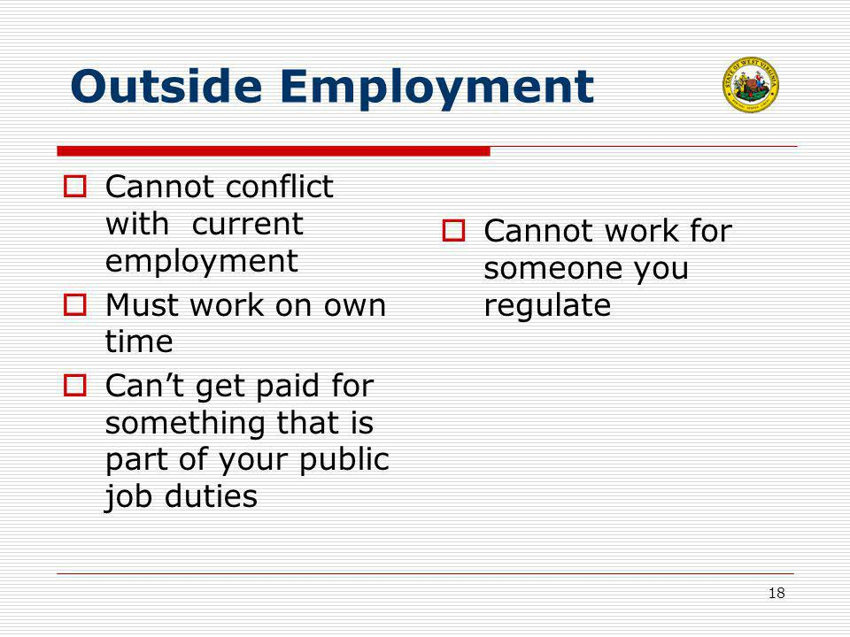 18 Outside Employment  Cannot conflict with current employment  Must work on own time  Can't get paid for something that is part of your public job duties  Cannot work for someone you regulate