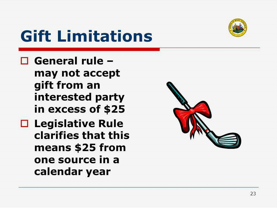 23 Gift Limitations  General rule – may not accept gift from an interested party in excess of $25  Legislative Rule clarifies that this means $25 from one source in a calendar year