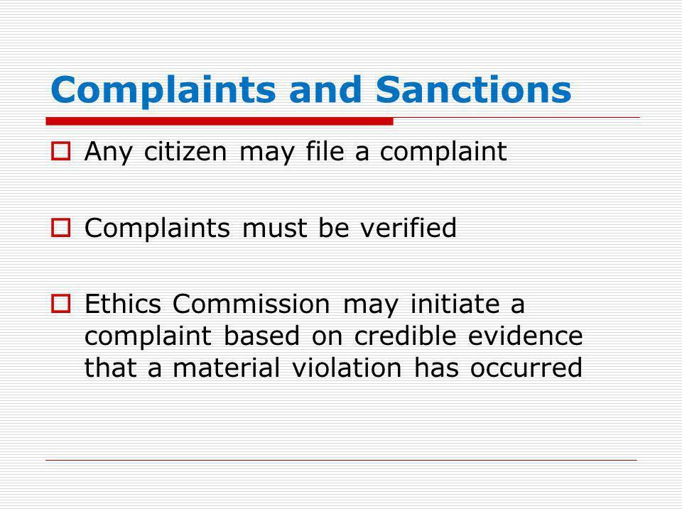 Complaints and Sanctions  Any citizen may file a complaint  Complaints must be verified  Ethics Commission may initiate a complaint based on credible evidence that a material violation has occurred