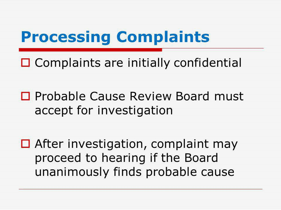 Processing Complaints  Complaints are initially confidential  Probable Cause Review Board must accept for investigation  After investigation, complaint may proceed to hearing if the Board unanimously finds probable cause