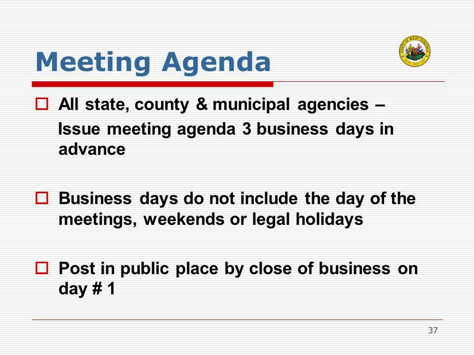 37 Meeting Agenda  All state, county & municipal agencies – Issue meeting agenda 3 business days in advance  Business days do not include the day of the meetings, weekends or legal holidays  Post in public place by close of business on day # 1