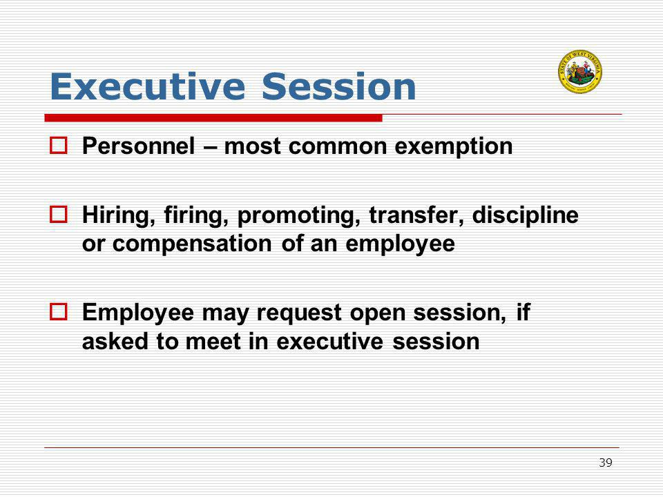 39 Executive Session  Personnel – most common exemption  Hiring, firing, promoting, transfer, discipline or compensation of an employee  Employee may request open session, if asked to meet in executive session
