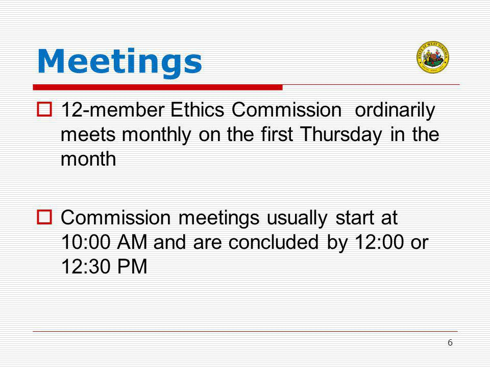 Meetings  12-member Ethics Commission ordinarily meets monthly on the first Thursday in the month  Commission meetings usually start at 10:00 AM and are concluded by 12:00 or 12:30 PM 6