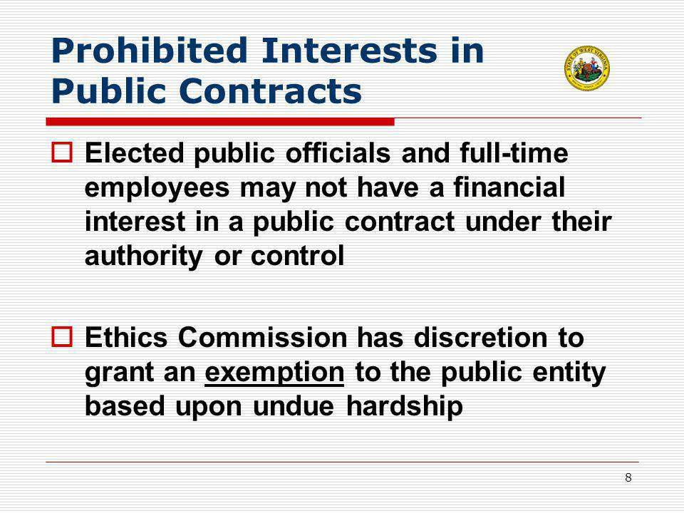 8 Prohibited Interests in Public Contracts  Elected public officials and full-time employees may not have a financial interest in a public contract under their authority or control  Ethics Commission has discretion to grant an exemption to the public entity based upon undue hardship