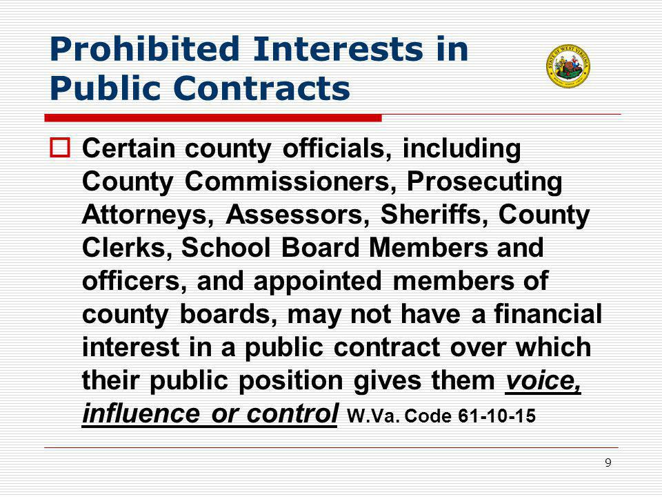 9 Prohibited Interests in Public Contracts  Certain county officials, including County Commissioners, Prosecuting Attorneys, Assessors, Sheriffs, County Clerks, School Board Members and officers, and appointed members of county boards, may not have a financial interest in a public contract over which their public position gives them voice, influence or control W.Va.