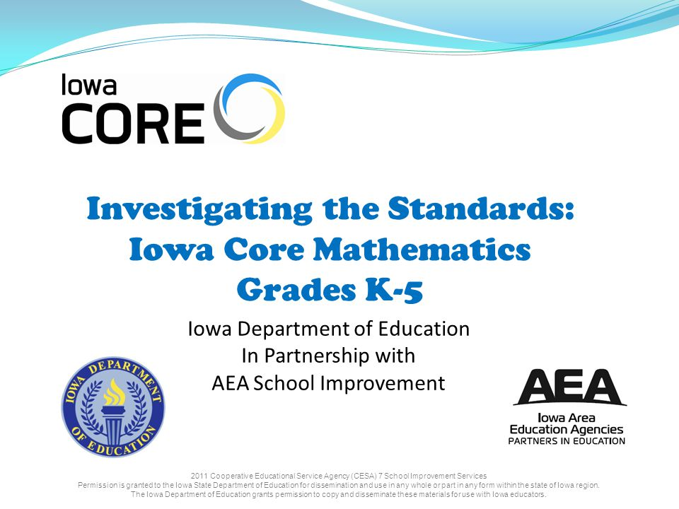 Investigating the Standards: Iowa Core Mathematics Grades K-5 Iowa Department of Education In Partnership with AEA School Improvement 2011 Cooperative Educational Service Agency (CESA) 7 School Improvement Services Permission is granted to the Iowa State Department of Education for dissemination and use in any whole or part in any form within the state of Iowa region.
