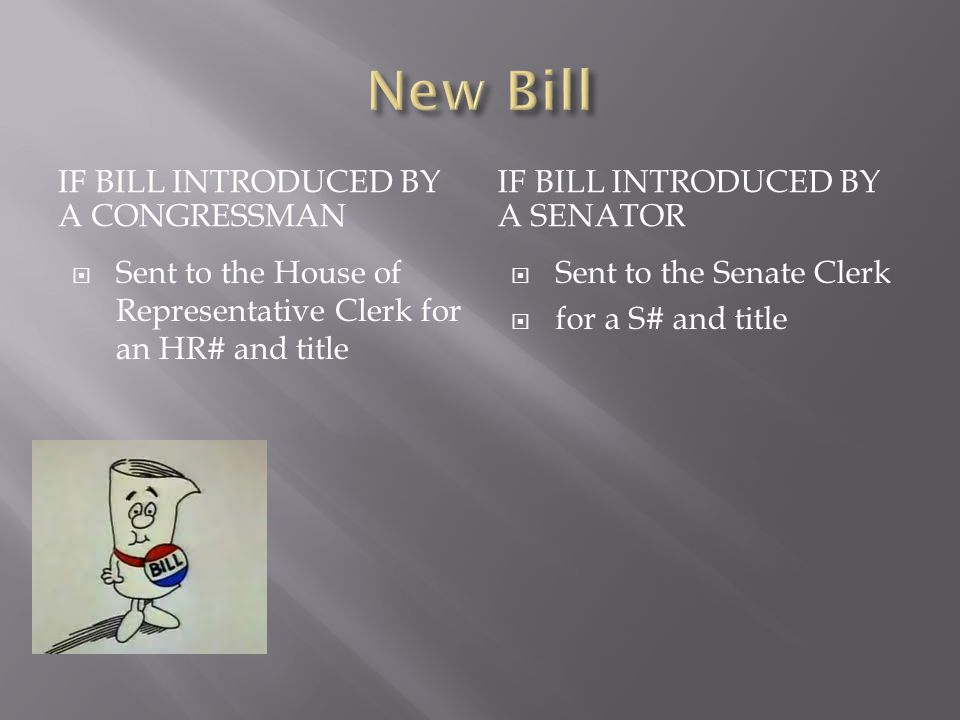IF BILL INTRODUCED BY A CONGRESSMAN IF BILL INTRODUCED BY A SENATOR  Sent to the House of Representative Clerk for an HR# and title  Sent to the Senate Clerk  for a S# and title