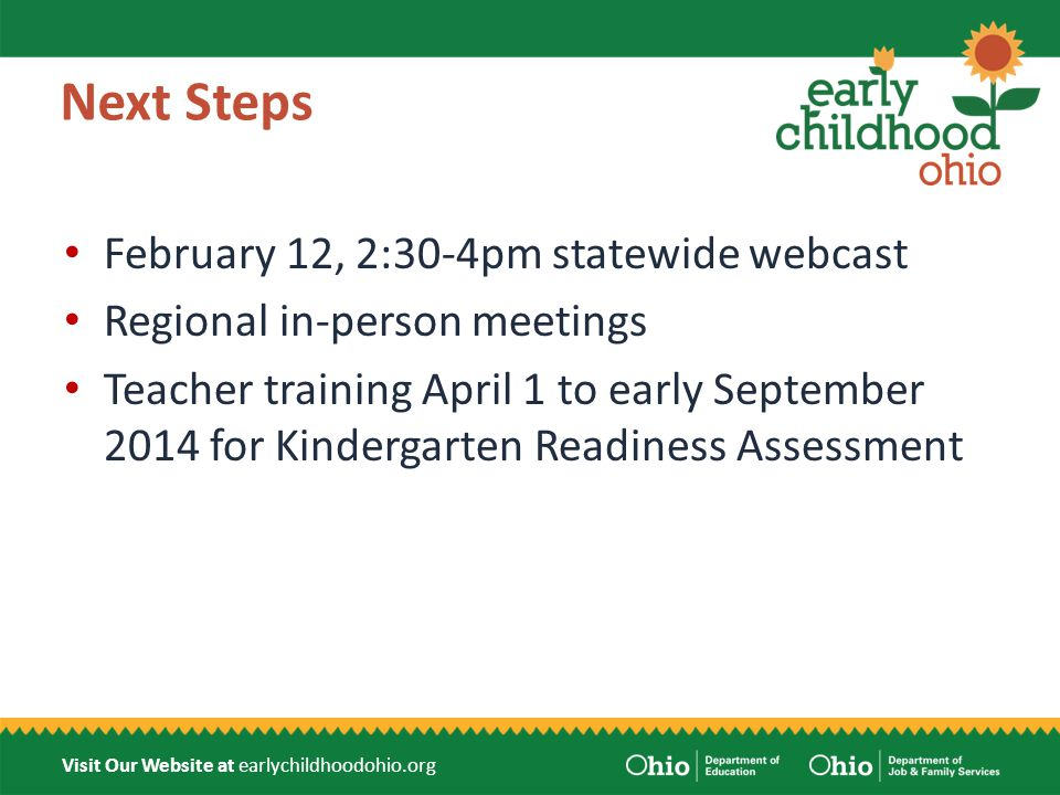 Visit Our Website at earlychildhoodohio.org Next Steps February 12, 2:30-4pm statewide webcast Regional in-person meetings Teacher training April 1 to early September 2014 for Kindergarten Readiness Assessment