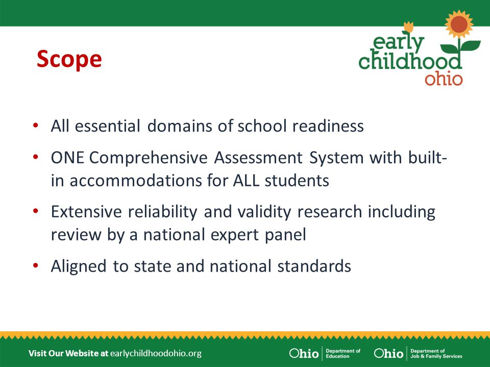 Visit Our Website at earlychildhoodohio.org Scope All essential domains of school readiness ONE Comprehensive Assessment System with built- in accommodations for ALL students Extensive reliability and validity research including review by a national expert panel Aligned to state and national standards