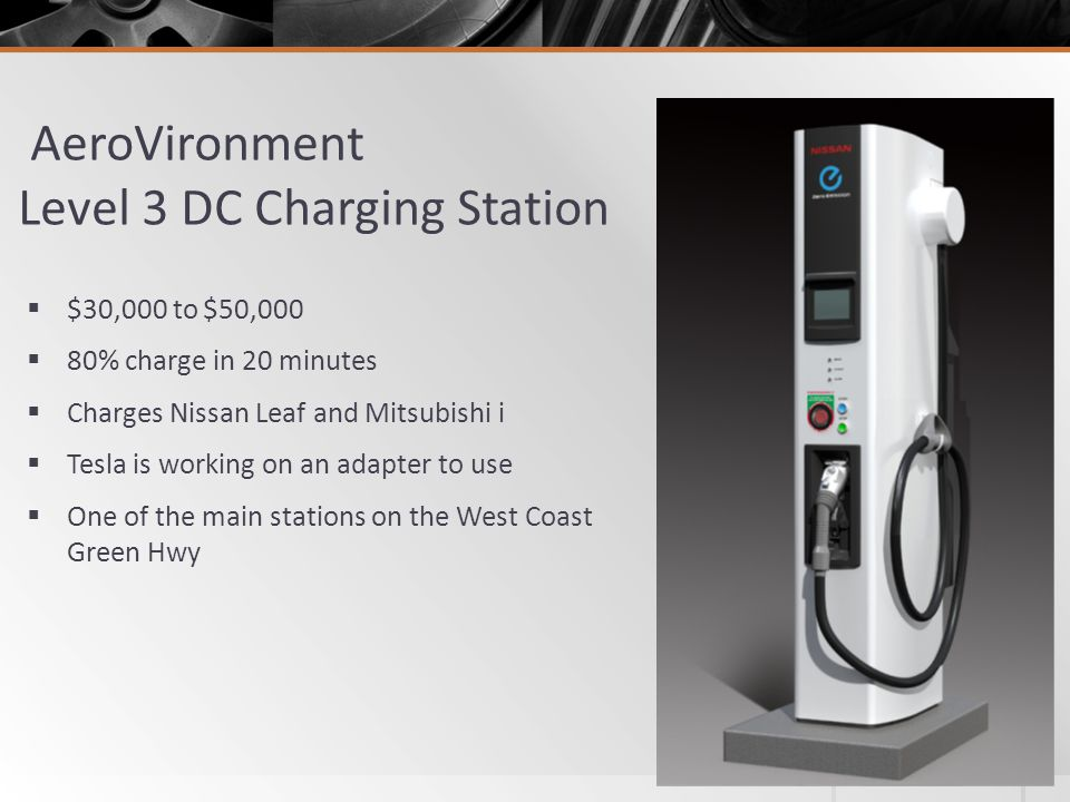 AeroVironment Level 3 DC Charging Station  $30,000 to $50,000  80% charge in 20 minutes  Charges Nissan Leaf and Mitsubishi i  Tesla is working on an adapter to use  One of the main stations on the West Coast Green Hwy
