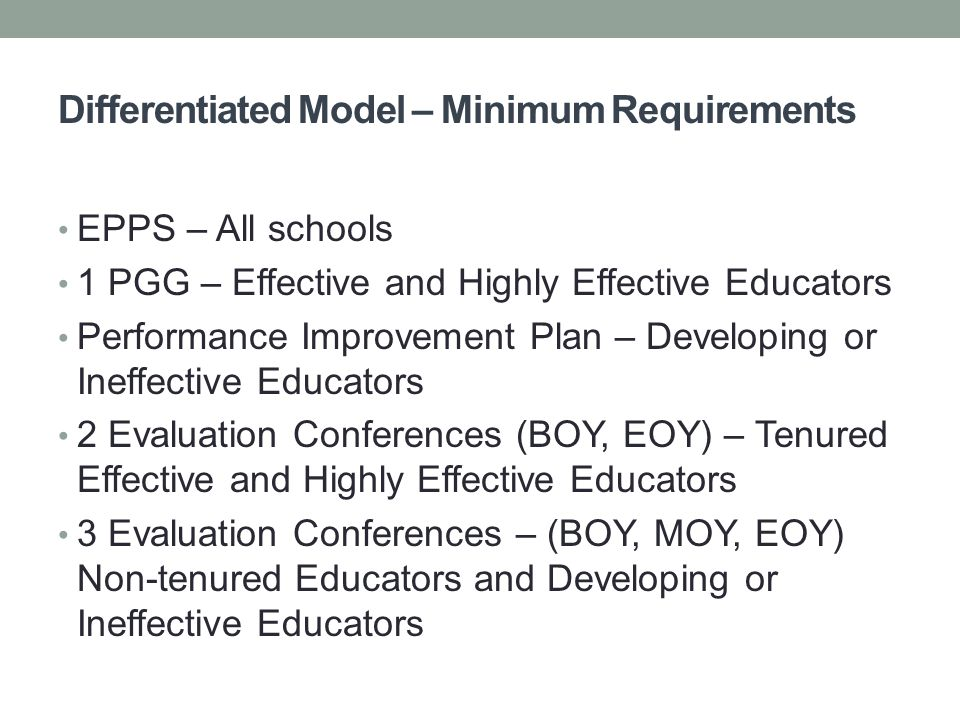 Differentiated Model – Minimum Requirements EPPS – All schools 1 PGG – Effective and Highly Effective Educators Performance Improvement Plan – Developing or Ineffective Educators 2 Evaluation Conferences (BOY, EOY) – Tenured Effective and Highly Effective Educators 3 Evaluation Conferences – (BOY, MOY, EOY) Non-tenured Educators and Developing or Ineffective Educators
