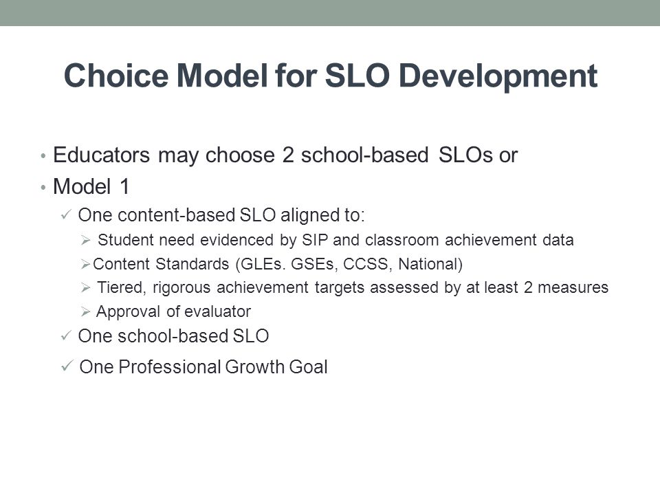 Choice Model for SLO Development Educators may choose 2 school-based SLOs or Model 1 One content-based SLO aligned to:  Student need evidenced by SIP and classroom achievement data  Content Standards (GLEs.