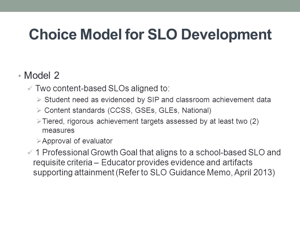 Choice Model for SLO Development Model 2 Two content-based SLOs aligned to:  Student need as evidenced by SIP and classroom achievement data  Content standards (CCSS, GSEs, GLEs, National)  Tiered, rigorous achievement targets assessed by at least two (2) measures  Approval of evaluator 1 Professional Growth Goal that aligns to a school-based SLO and requisite criteria – Educator provides evidence and artifacts supporting attainment (Refer to SLO Guidance Memo, April 2013)