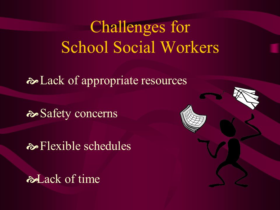 Challenges for School Social Workers  Lack of appropriate resources  Safety concerns  Flexible schedules  Lack of time