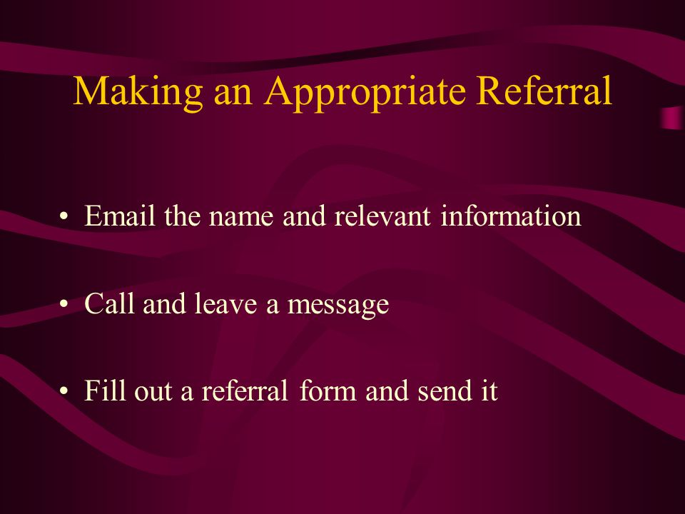 Making an Appropriate Referral  the name and relevant information Call and leave a message Fill out a referral form and send it