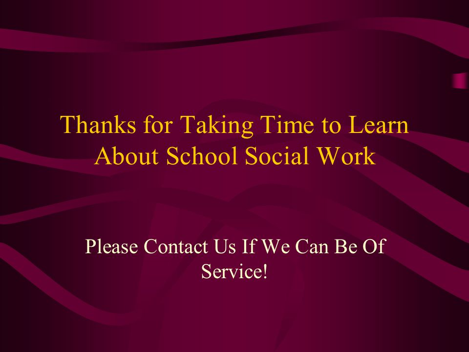 Thanks for Taking Time to Learn About School Social Work Please Contact Us If We Can Be Of Service!
