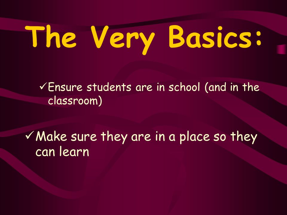 The Very Basics: Ensure students are in school (and in the classroom) Make sure they are in a place so they can learn