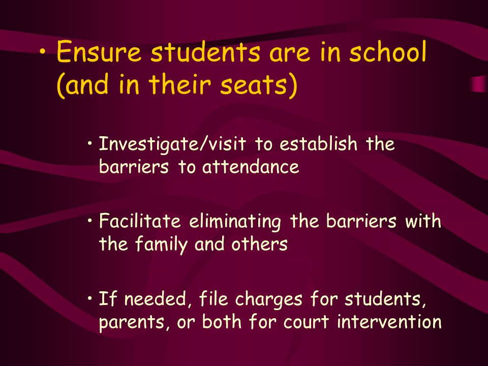 Ensure students are in school (and in their seats) Investigate/visit to establish the barriers to attendance Facilitate eliminating the barriers with the family and others If needed, file charges for students, parents, or both for court intervention